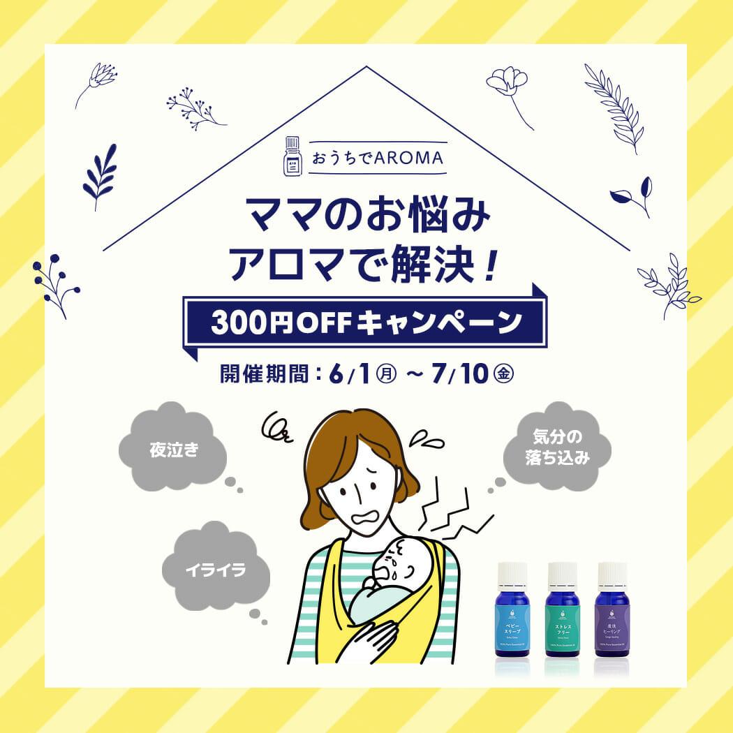 ママのお悩みアロマで解決!300円OFFキャンペーン【期間限定6/1~7/10まで!】